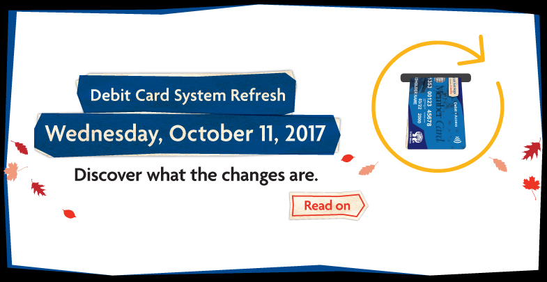 Debit Card System Refresh starts Wednesday, October 11, 2017. Discover what the changes are today.