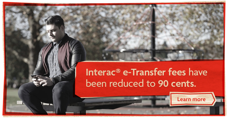 Interac® e-Transfer fees have been reduced to 90 cents. Learn more.