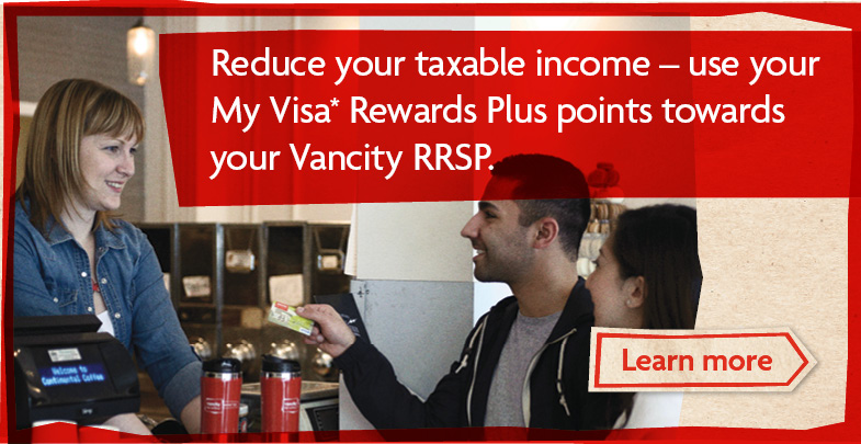 Reduce your taxable income - use your My Visa Rewards Plus points towards your Vancity RRSP